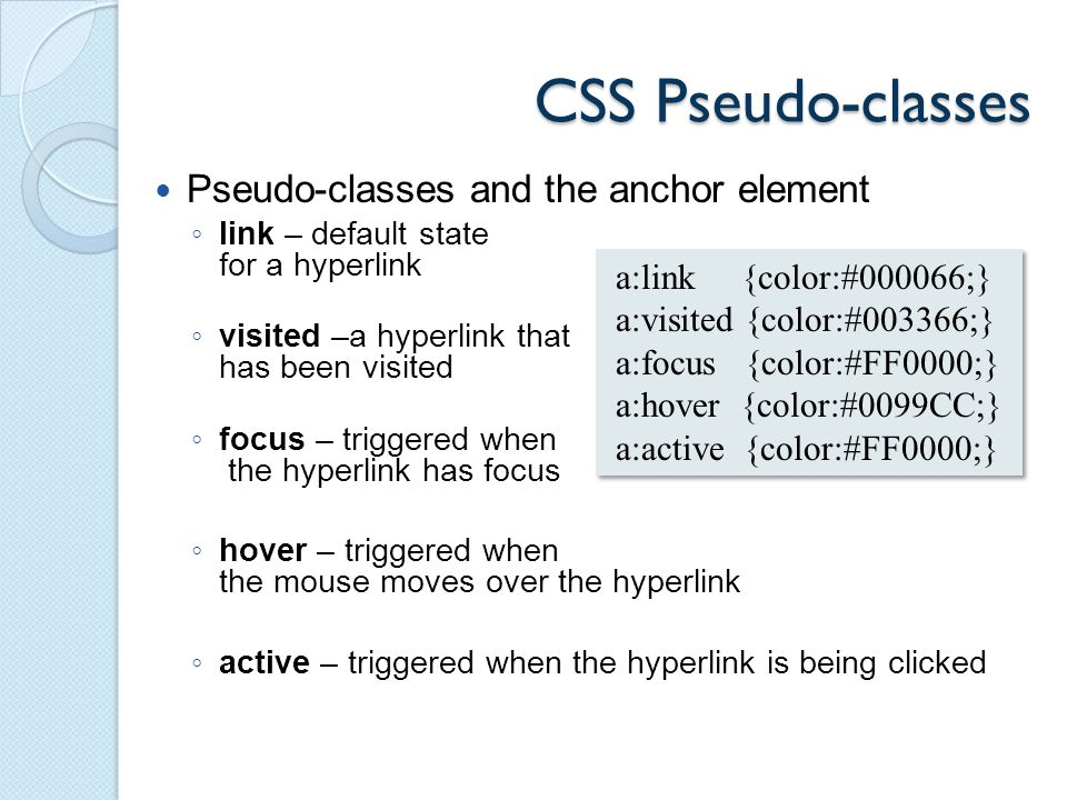 CSS Pseudo-classes Pseudo-classes and the anchor element ◦ link – default state for a hyperlink ◦ visited –a hyperlink that has been visited ◦ focus – triggered when the hyperlink has focus ◦ hover – triggered when the mouse moves over the hyperlink ◦ active – triggered when the hyperlink is being clicked a:link {color:#000066;} a:visited {color:#003366;} a:focus {color:#FF0000;} a:hover {color:#0099CC;} a:active {color:#FF0000;} a:link {color:#000066;} a:visited {color:#003366;} a:focus {color:#FF0000;} a:hover {color:#0099CC;} a:active {color:#FF0000;}