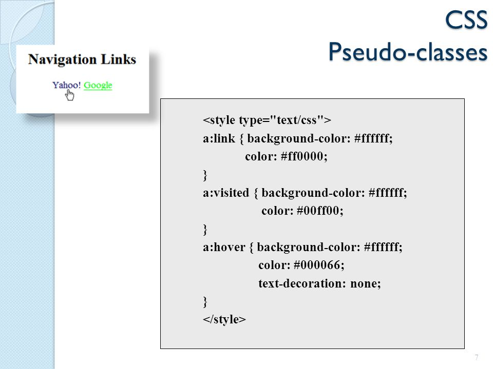 CSS Pseudo-classes a:link { background-color: #ffffff; color: #ff0000; } a:visited { background-color: #ffffff; color: #00ff00; } a:hover { background-color: #ffffff; color: #000066; text-decoration: none; } 7