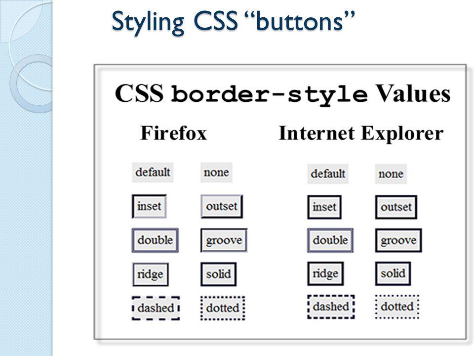 CSS buttons #button a { border: 2px inset #cccccc; padding: 3px 15px; color: #FFFFFF; background-color: #000066; font-family: Arial, Helvetica, sans-serif; font-size: 16px; font-weight: bold; text-align: center; text-decoration:none; } #button a:link { color: #FFFFFF; } #button a:visited { color: #CCCCCC; } #button a:focus { color: #DDA0DD; background-color:#000000; border:2px outset #000000; } #button a:hover { color: #66CCFF; border:2px outset #cccccc; } #button a:active { color: #DDA0DD; border:2px outset #000000; } 9 CSS Buttons.