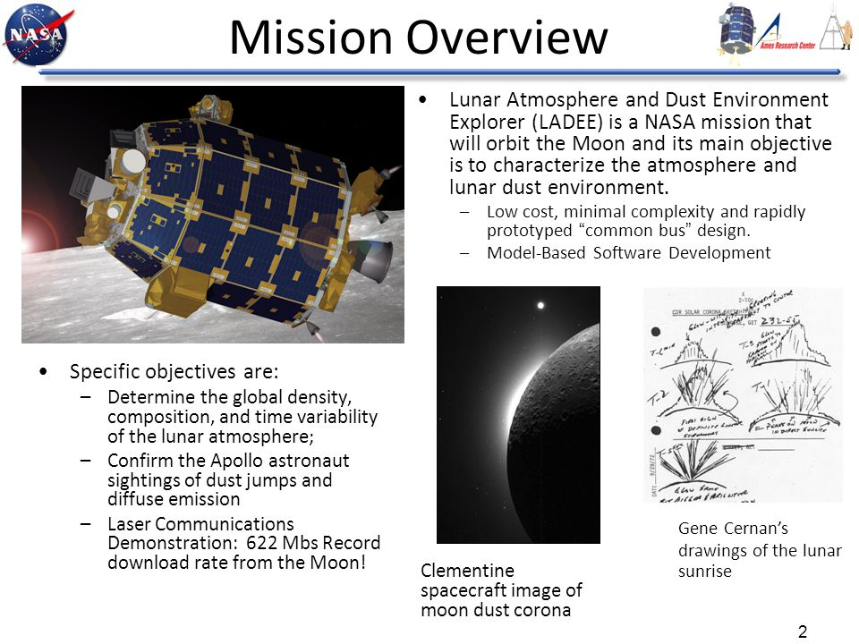 2 Mission Overview Lunar Atmosphere and Dust Environment Explorer (LADEE) is a NASA mission that will orbit the Moon and its main objective is to characterize the atmosphere and lunar dust environment.
