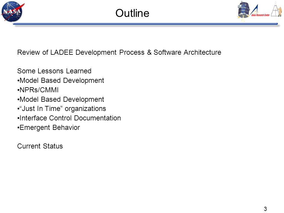 3 Outline Review of LADEE Development Process & Software Architecture Some Lessons Learned Model Based Development NPRs/CMMI Model Based Development Just In Time organizations Interface Control Documentation Emergent Behavior Current Status