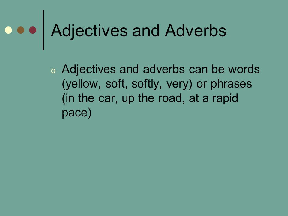 Adjectives and Adverbs o Adjectives and adverbs can be words (yellow, soft, softly, very) or phrases (in the car, up the road, at a rapid pace)