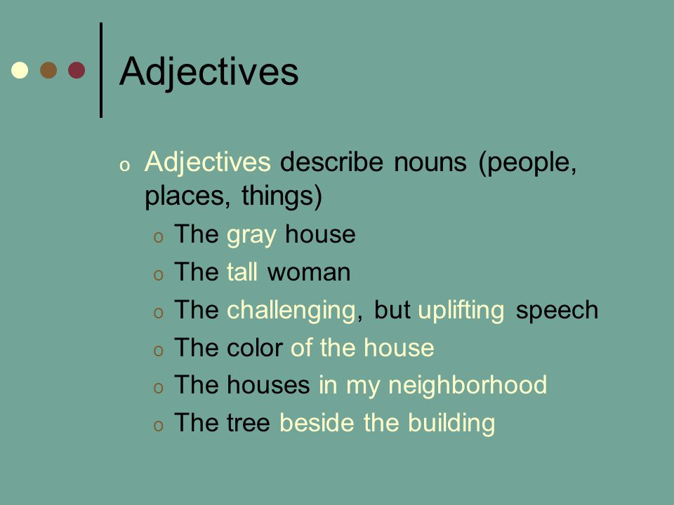 Adjectives o Adjectives describe nouns (people, places, things) o The gray house o The tall woman o The challenging, but uplifting speech o The color of the house o The houses in my neighborhood o The tree beside the building