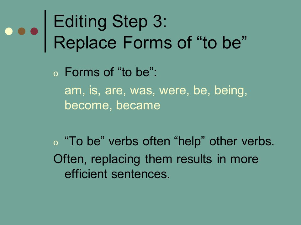 Editing Step 3: Replace Forms of to be o Forms of to be : am, is, are, was, were, be, being, become, became o To be verbs often help other verbs.