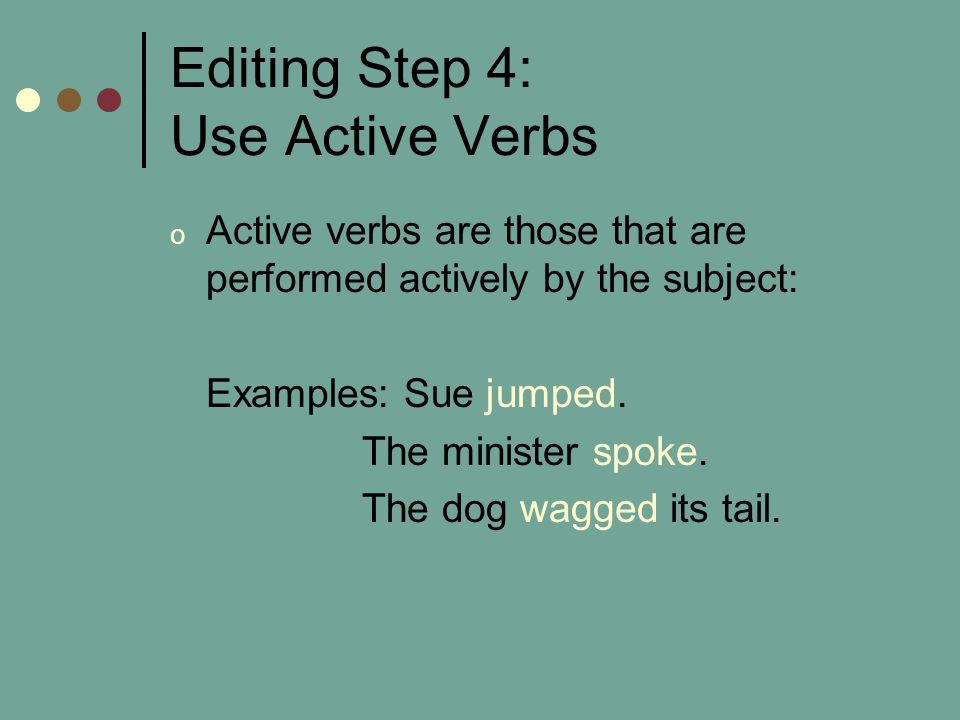 Editing Step 4: Use Active Verbs o Active verbs are those that are performed actively by the subject: Examples: Sue jumped.