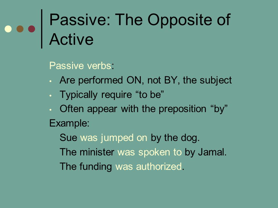Passive: The Opposite of Active Passive verbs: Are performed ON, not BY, the subject Typically require to be Often appear with the preposition by Example: Sue was jumped on by the dog.