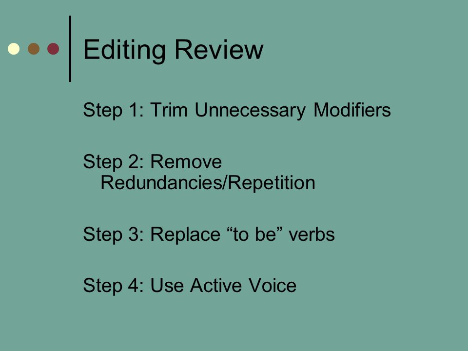 Editing Review Step 1: Trim Unnecessary Modifiers Step 2: Remove Redundancies/Repetition Step 3: Replace to be verbs Step 4: Use Active Voice