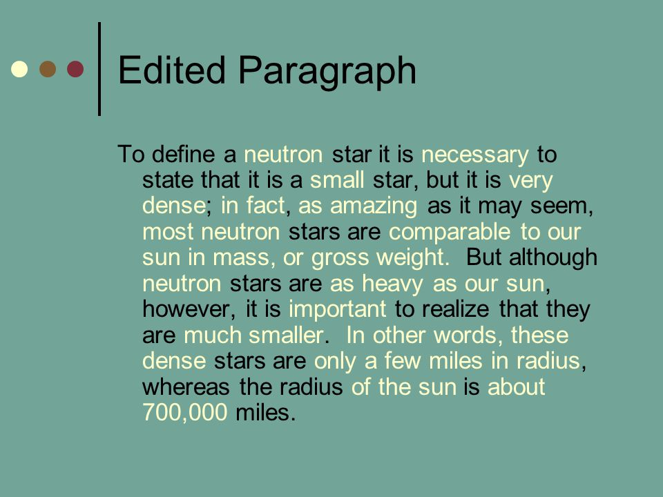 Edited Paragraph To define a neutron star it is necessary to state that it is a small star, but it is very dense; in fact, as amazing as it may seem, most neutron stars are comparable to our sun in mass, or gross weight.