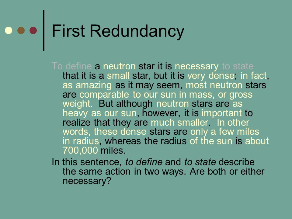 First Redundancy To define a neutron star it is necessary to state that it is a small star, but it is very dense; in fact, as amazing as it may seem, most neutron stars are comparable to our sun in mass, or gross weight.