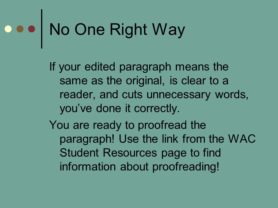 No One Right Way If your edited paragraph means the same as the original, is clear to a reader, and cuts unnecessary words, you've done it correctly.