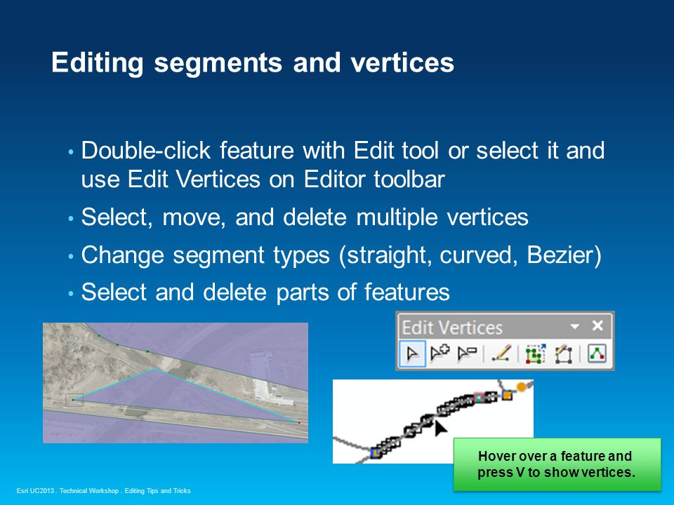 Esri UC2013. Technical Workshop. Editing segments and vertices Double-click feature with Edit tool or select it and use Edit Vertices on Editor toolba