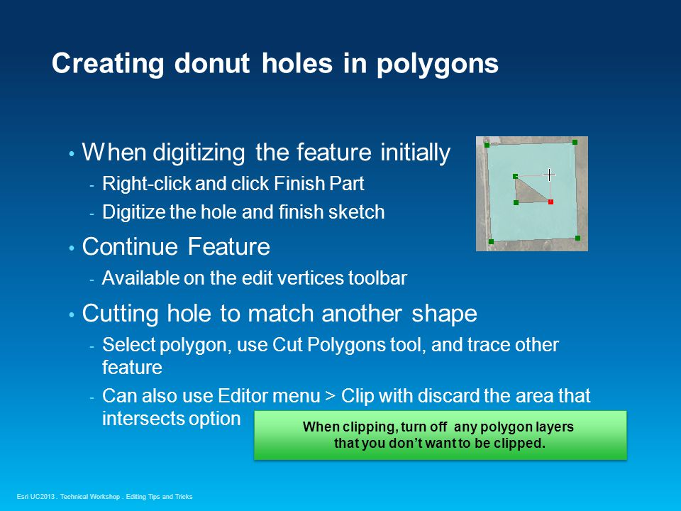 Esri UC2013. Technical Workshop. Creating donut holes in polygons When digitizing the feature initially - Right-click and click Finish Part - Digitize