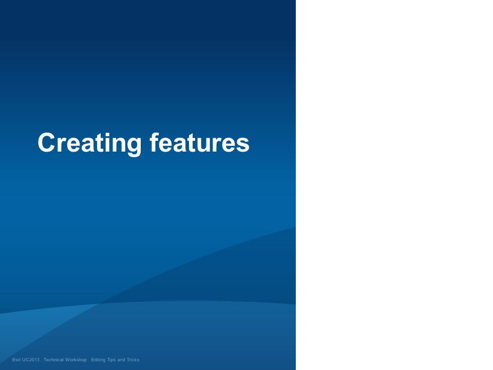Esri UC2013. Technical Workshop. Creating features Editing Tips and Tricks