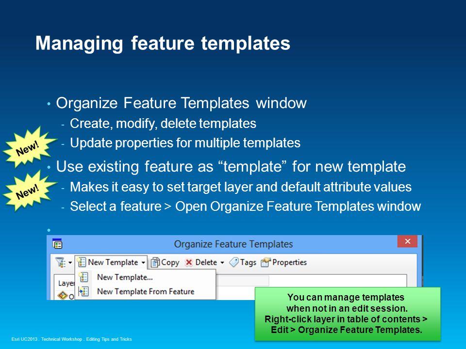 Esri UC2013. Technical Workshop. Managing feature templates Organize Feature Templates window - Create, modify, delete templates - Update properties f