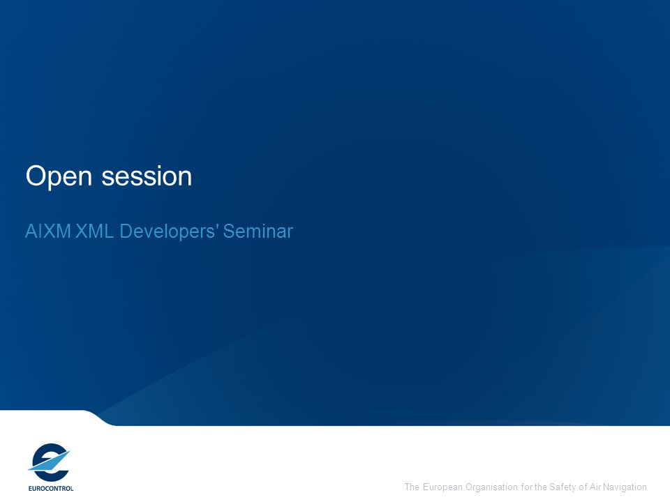 The European Organisation for the Safety of Air Navigation Open session AIXM XML Developers Seminar