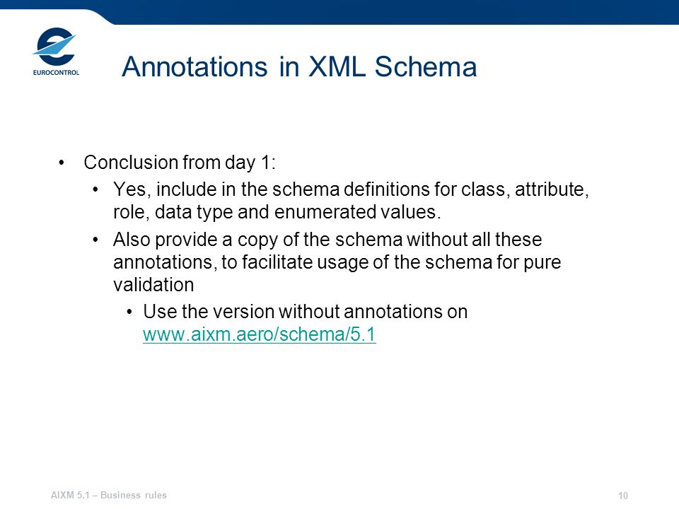 AIXM 5.1 – Business rules 10 Annotations in XML Schema Conclusion from day 1: Yes, include in the schema definitions for class, attribute, role, data type and enumerated values.