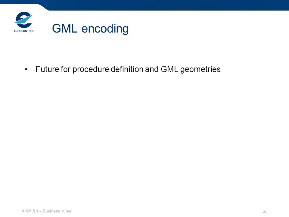 AIXM 5.1 – Business rules 25 GML encoding Future for procedure definition and GML geometries
