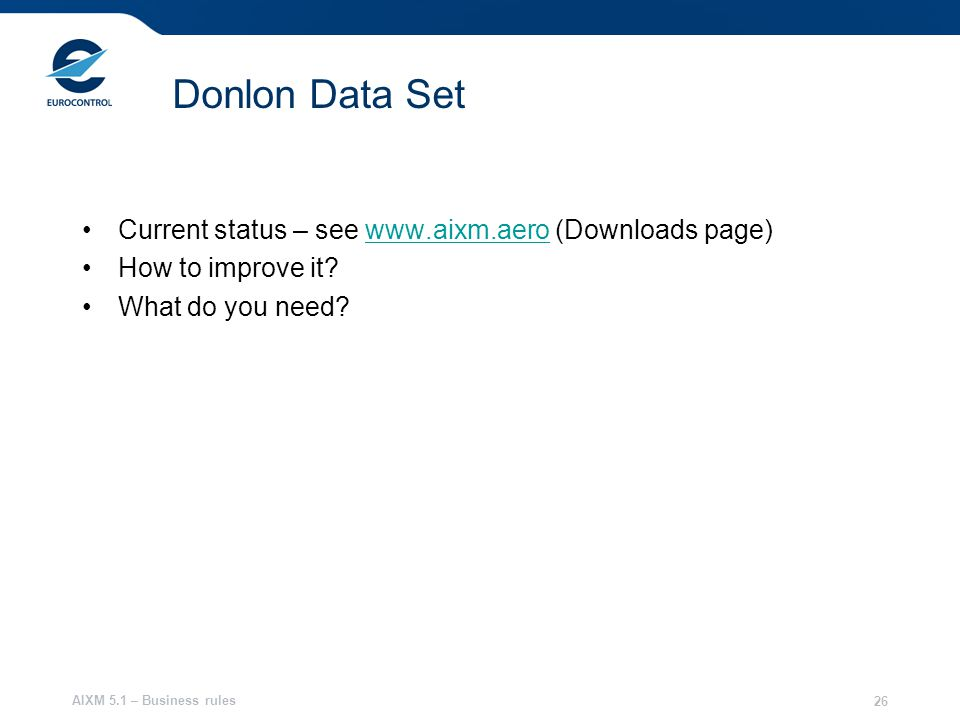 AIXM 5.1 – Business rules 26 Donlon Data Set Current status – see www.aixm.aero (Downloads page)www.aixm.aero How to improve it.