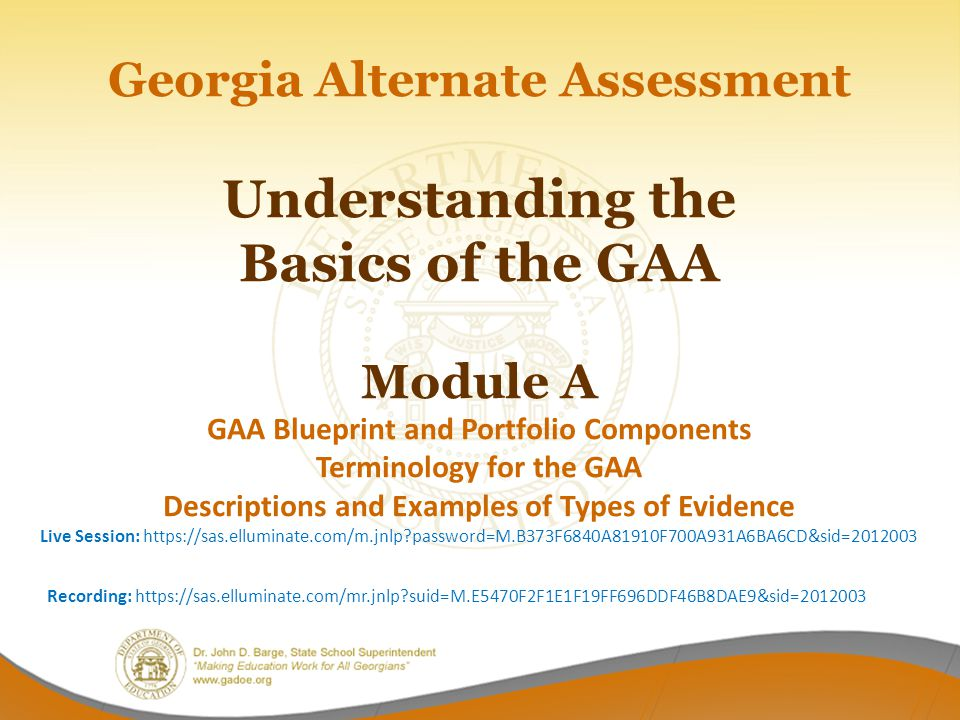 Georgia Alternate Assessment Understanding the Basics of the GAA Module A GAA Blueprint and Portfolio Components Terminology for the GAA Descriptions and Examples of Types of Evidence Live Session: https://sas.elluminate.com/m.jnlp?password=M.B373F6840A81910F700A931A6BA6CD&sid=2012003 Recording: https://sas.elluminate.com/mr.jnlp?suid=M.E5470F2F1E1F19FF696DDF46B8DAE9&sid=2012003