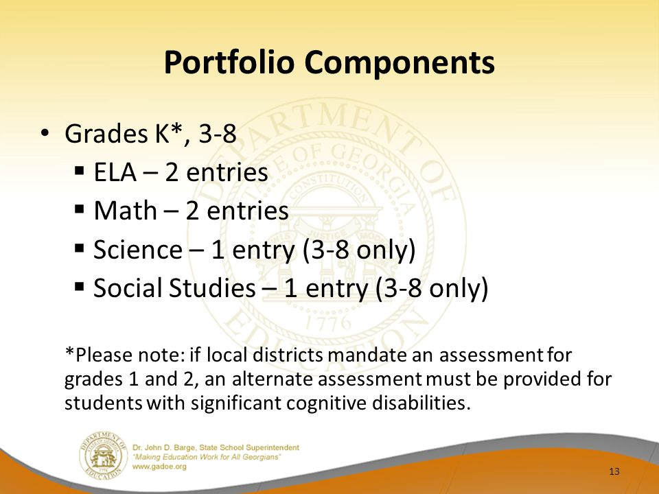 Portfolio Components Grades K*, 3-8  ELA – 2 entries  Math – 2 entries  Science – 1 entry (3-8 only)  Social Studies – 1 entry (3-8 only) *Please note: if local districts mandate an assessment for grades 1 and 2, an alternate assessment must be provided for students with significant cognitive disabilities.