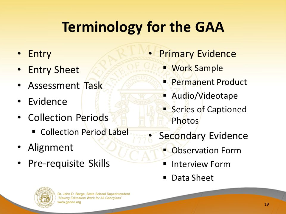 Terminology for the GAA Entry Entry Sheet Assessment Task Evidence Collection Periods  Collection Period Label Alignment Pre-requisite Skills Primary Evidence  Work Sample  Permanent Product  Audio/Videotape  Series of Captioned Photos Secondary Evidence  Observation Form  Interview Form  Data Sheet 19