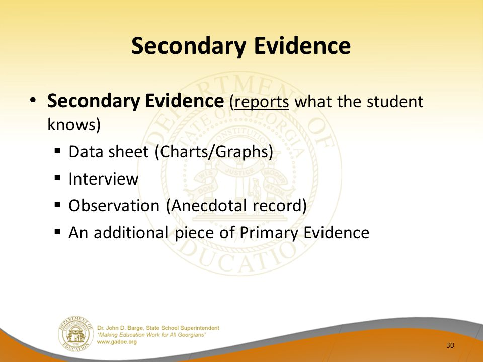 Secondary Evidence Secondary Evidence (reports what the student knows)  Data sheet (Charts/Graphs)  Interview  Observation (Anecdotal record)  An additional piece of Primary Evidence 30