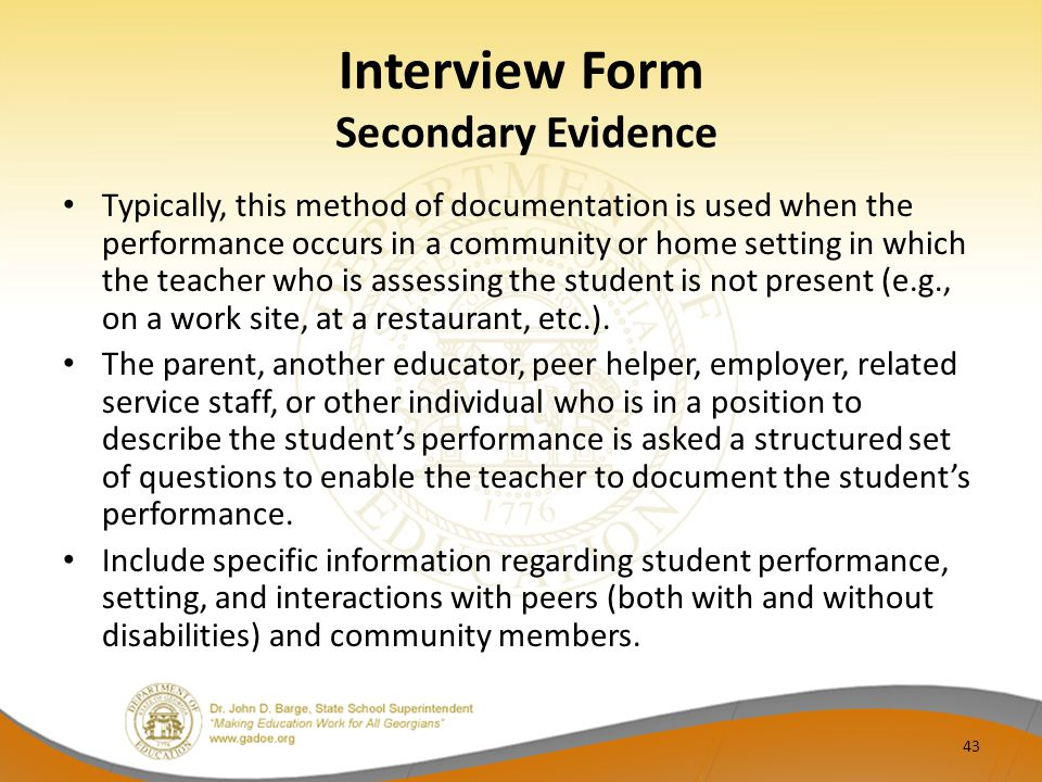 Interview Form Secondary Evidence Typically, this method of documentation is used when the performance occurs in a community or home setting in which the teacher who is assessing the student is not present (e.g., on a work site, at a restaurant, etc.).