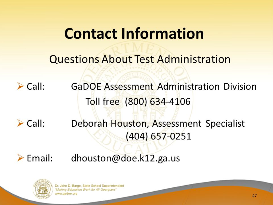 Contact Information Questions About Test Administration  Call:GaDOE Assessment Administration Division Toll free (800) 634-4106  Call: Deborah Houston, Assessment Specialist (404) 657-0251  Email: dhouston@doe.k12.ga.us 47