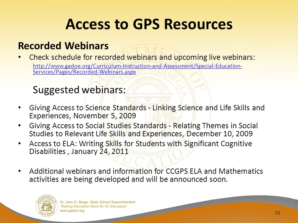Access to GPS Resources Recorded Webinars Check schedule for recorded webinars and upcoming live webinars: http://www.gadoe.org/Curriculum-Instruction-and-Assessment/Special-Education- Services/Pages/Recorded-Webinars.aspx Suggested webinars: Giving Access to Science Standards - Linking Science and Life Skills and Experiences, November 5, 2009 Giving Access to Social Studies Standards - Relating Themes in Social Studies to Relevant Life Skills and Experiences, December 10, 2009 Access to ELA: Writing Skills for Students with Significant Cognitive Disabilities, January 24, 2011 Additional webinars and information for CCGPS ELA and Mathematics activities are being developed and will be announced soon.