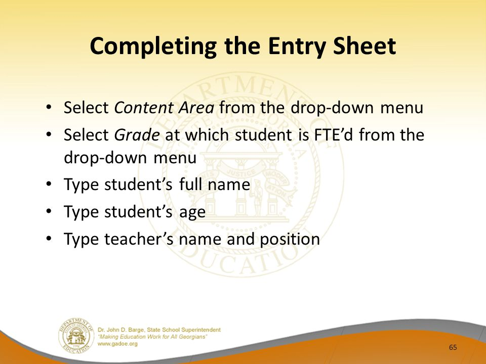Completing the Entry Sheet Select Content Area from the drop‐down menu Select Grade at which student is FTE'd from the drop-down menu Type student's full name Type student's age Type teacher's name and position 65