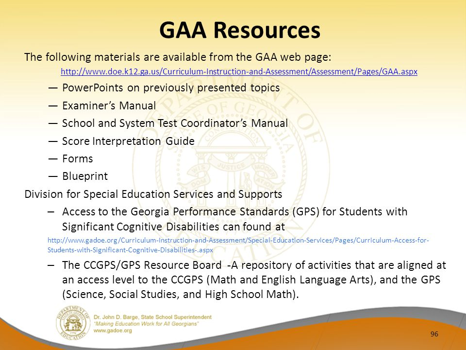 GAA Resources The following materials are available from the GAA web page: http://www.doe.k12.ga.us/Curriculum-Instruction-and-Assessment/Assessment/Pages/GAA.aspx ―PowerPoints on previously presented topics ―Examiner's Manual ―School and System Test Coordinator's Manual ―Score Interpretation Guide ―Forms ―Blueprint Division for Special Education Services and Supports – Access to the Georgia Performance Standards (GPS) for Students with Significant Cognitive Disabilities can found at http://www.gadoe.org/Curriculum-Instruction-and-Assessment/Special-Education-Services/Pages/Curriculum-Access-for- Students-with-Significant-Cognitive-Disabilities-.aspx – The CCGPS/GPS Resource Board -A repository of activities that are aligned at an access level to the CCGPS (Math and English Language Arts), and the GPS (Science, Social Studies, and High School Math).