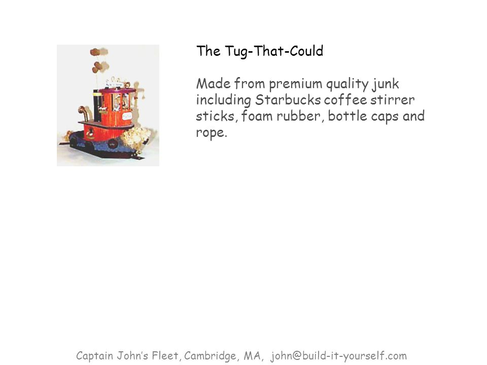 The Tug-That-Could Made from premium quality junk including Starbucks coffee stirrer sticks, foam rubber, bottle caps and rope.