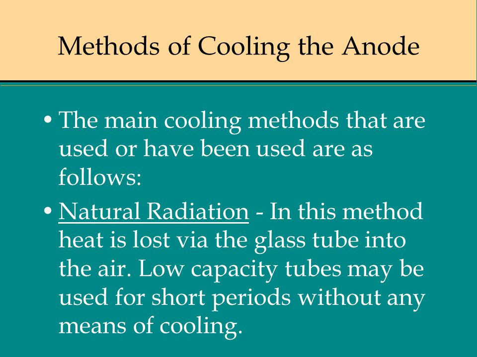 Methods of Cooling the Anode The main cooling methods that are used or have been used are as follows: Natural Radiation - In this method heat is lost