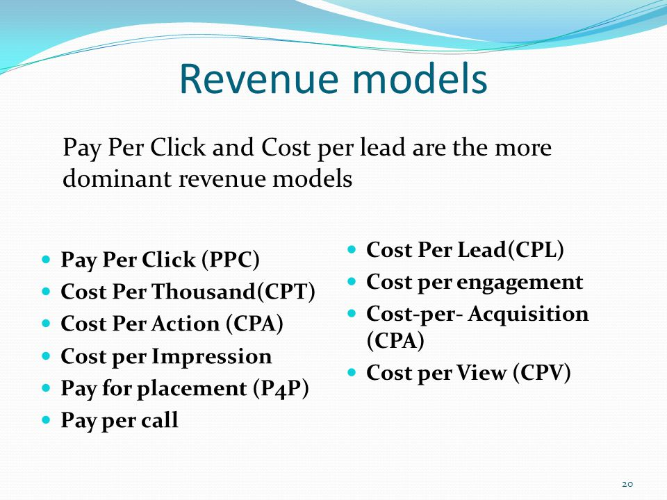Revenue models Pay Per Click (PPC) Cost Per Thousand(CPT) Cost Per Action (CPA) Cost per Impression Pay for placement (P4P) Pay per call Cost Per Lead(CPL) Cost per engagement Cost-per- Acquisition (CPA) Cost per View (CPV) 20 Pay Per Click and Cost per lead are the more dominant revenue models