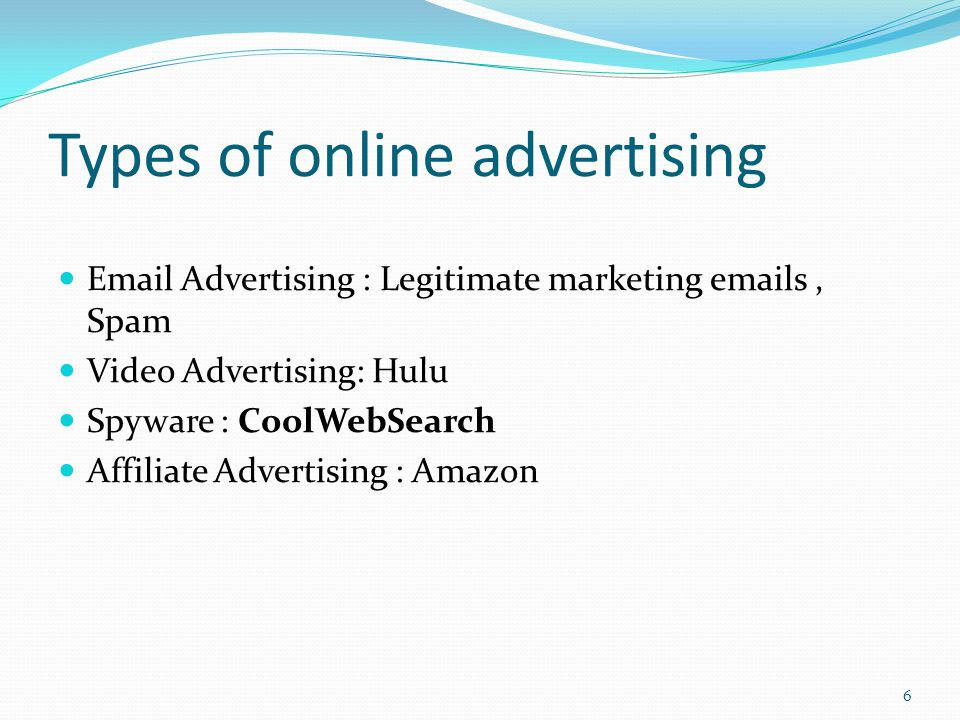 Types of online advertising Email Advertising : Legitimate marketing emails, Spam Video Advertising: Hulu Spyware : CoolWebSearch Affiliate Advertising : Amazon 6