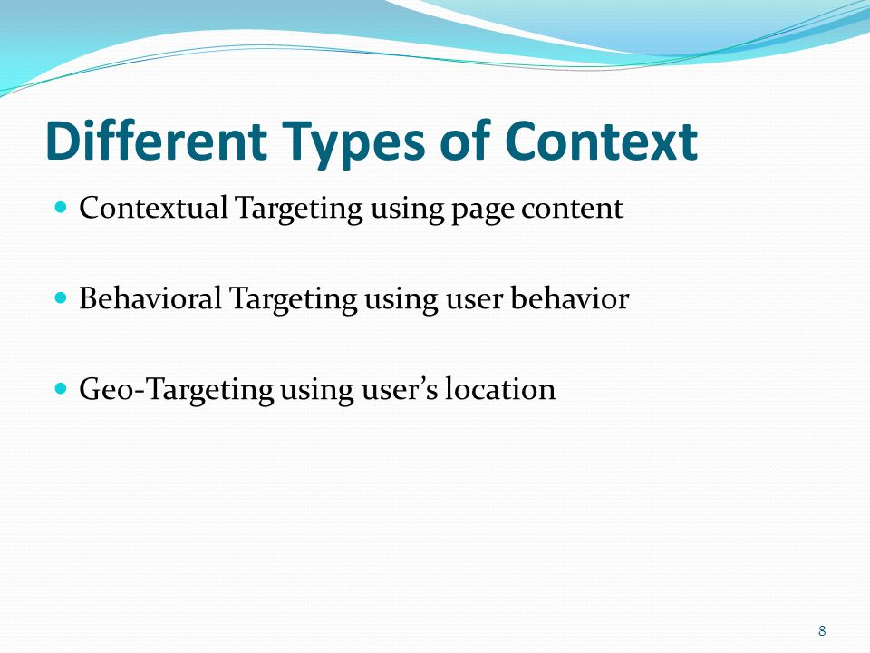 Different Types of Context Contextual Targeting using page content Behavioral Targeting using user behavior Geo-Targeting using user's location 8