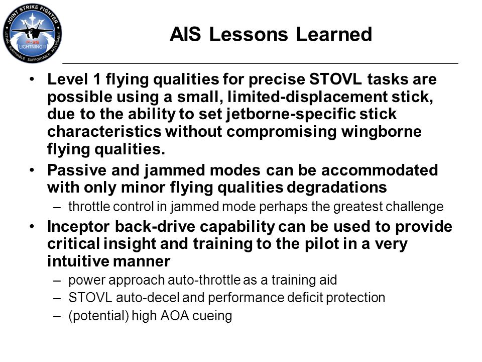 AIS Lessons Learned Level 1 flying qualities for precise STOVL tasks are possible using a small, limited-displacement stick, due to the ability to set