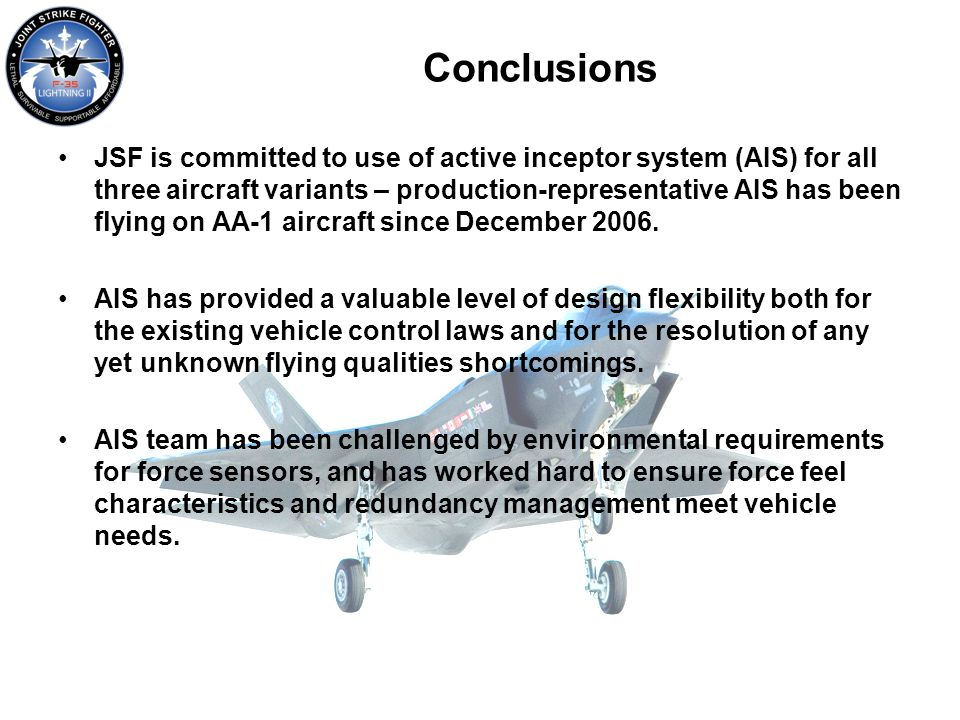 Conclusions JSF is committed to use of active inceptor system (AIS) for all three aircraft variants – production-representative AIS has been flying on