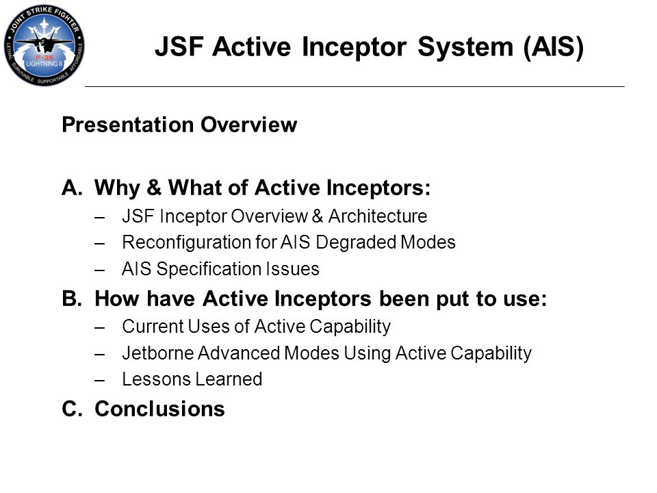 JSF Active Inceptor System (AIS) Presentation Overview A.Why & What of Active Inceptors: –JSF Inceptor Overview & Architecture –Reconfiguration for AI