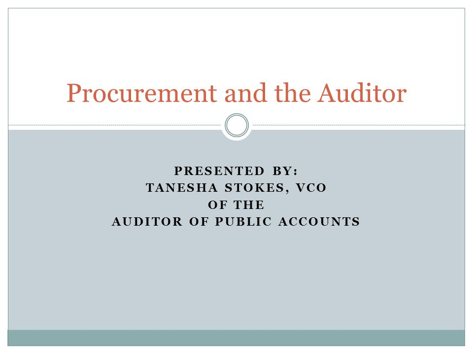 PRESENTED BY: TANESHA STOKES, VCO OF THE AUDITOR OF PUBLIC ACCOUNTS Procurement and the Auditor