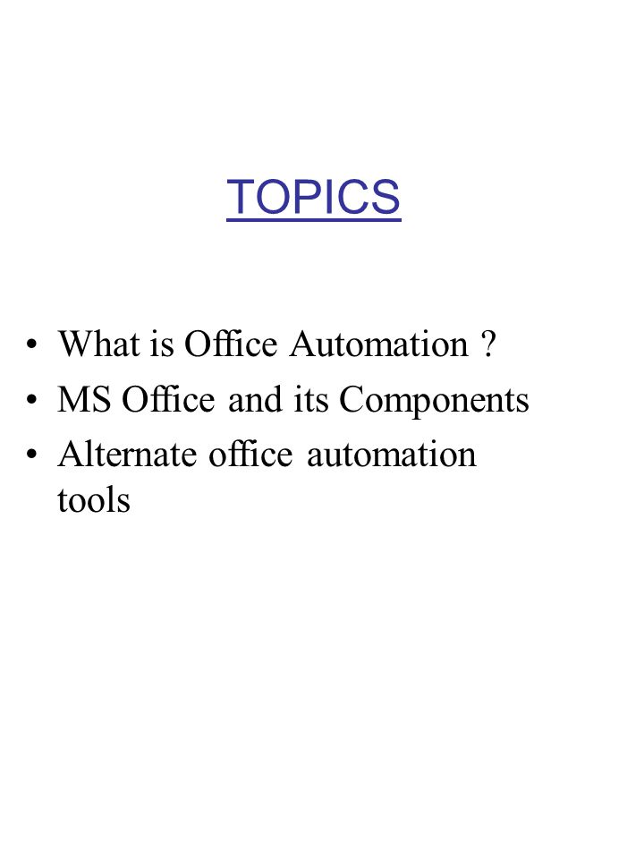 TOPICS What is Office Automation ? MS Office and its Components Alternate office automation tools