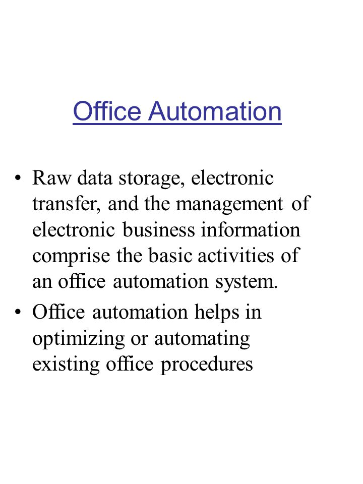 Office Automation Raw data storage, electronic transfer, and the management of electronic business information comprise the basic activities of an off
