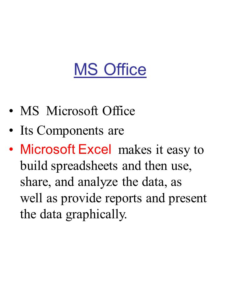 MS Office MS Microsoft Office Its Components are Microsoft PowerPoint allows you to organize, illustrate, and present your ideas in a multimedia presentation.
