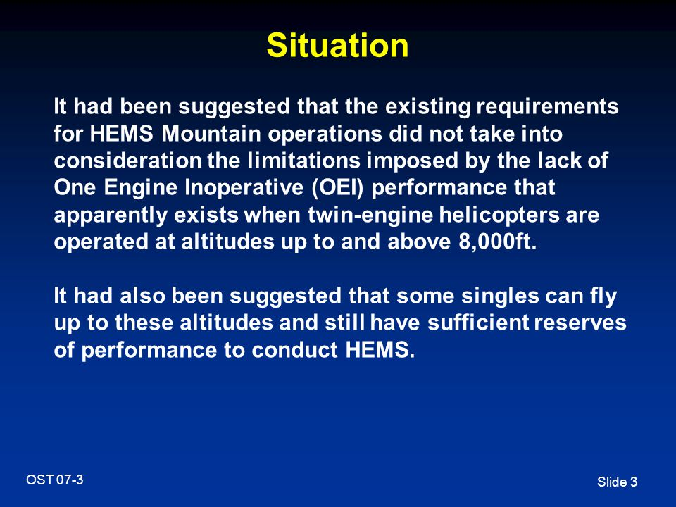 Slide 14 OST 07-3 TGL - Main Conclusions Some aspects of mountain rescue cannot be conducted under the existing requirements of the HEMS appendix Provision should be made to permit a contingency plan for evacuation of a casualty when operations to/from the HEMS Operating Site at high altitudes are beyond the capability of a twin-engine helicopter operating in PC2 Provision should be made to permit a contingency plan to come into effect when the number of missions exceeds the (agreed) normal operational capacity