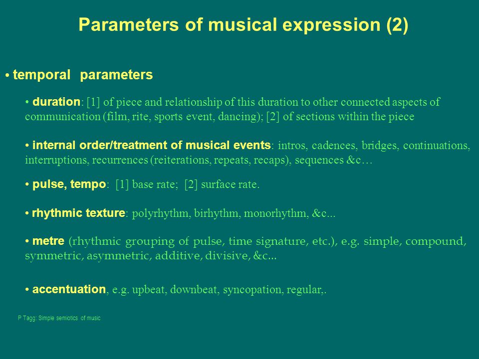 Parameters of musical expression (2) temporal parameters duration : [1] of piece and relationship of this duration to other connected aspects of communication (film, rite, sports event, dancing); [2] of sections within the piece internal order/treatment of musical events : intros, cadences, bridges, continuations, interruptions, recurrences (reiterations, repeats, recaps), sequences &c… pulse, tempo : [1] base rate; [2] surface rate.
