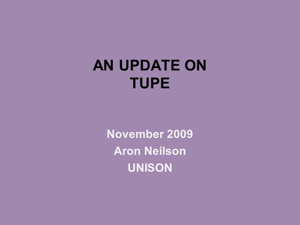 AN UPDATE ON TUPE November 2009 Aron Neilson UNISON