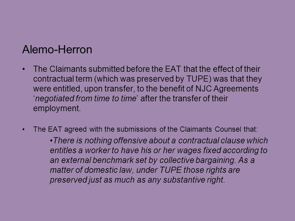 Alemo-Herron The Claimants submitted before the EAT that the effect of their contractual term (which was preserved by TUPE) was that they were entitled, upon transfer, to the benefit of NJC Agreements 'negotiated from time to time' after the transfer of their employment.
