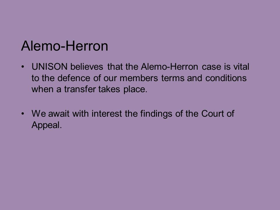 Alemo-Herron UNISON believes that the Alemo-Herron case is vital to the defence of our members terms and conditions when a transfer takes place.