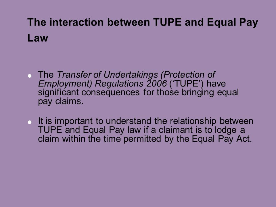 The interaction between TUPE and Equal Pay Law  The Transfer of Undertakings (Protection of Employment) Regulations 2006 ('TUPE') have significant consequences for those bringing equal pay claims.