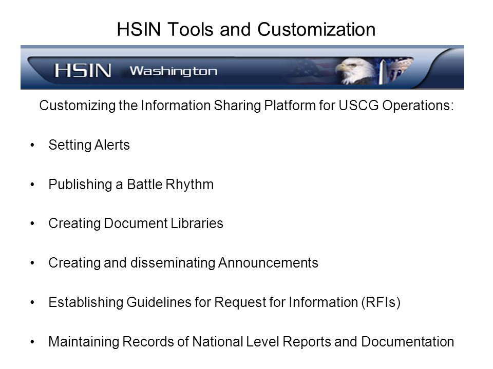 HSIN Tools and Customization Customizing the Information Sharing Platform for USCG Operations: Setting Alerts Publishing a Battle Rhythm Creating Document Libraries Creating and disseminating Announcements Establishing Guidelines for Request for Information (RFIs) Maintaining Records of National Level Reports and Documentation